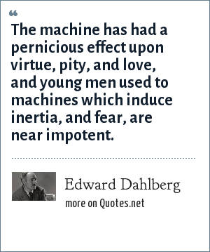 Edward Dahlberg: The machine has had a pernicious effect upon virtue, pity, and love, and young men used to machines which induce inertia, and fear, are near impotent.