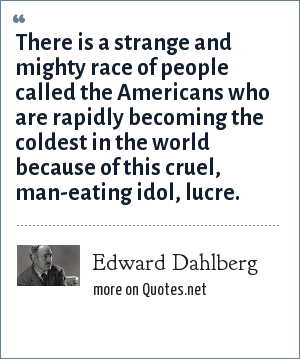 Edward Dahlberg: There is a strange and mighty race of people called the Americans who are rapidly becoming the coldest in the world because of this cruel, man-eating idol, lucre.