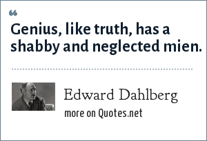 Edward Dahlberg: Genius, like truth, has a shabby and neglected mien.