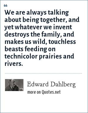 Edward Dahlberg: We are always talking about being together, and yet whatever we invent destroys the family, and makes us wild, touchless beasts feeding on technicolor prairies and rivers.