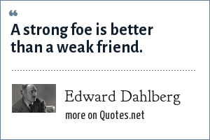 Edward Dahlberg: A strong foe is better than a weak friend.