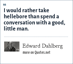 Edward Dahlberg: I would rather take hellebore than spend a conversation with a good, little man.