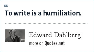 Edward Dahlberg: To write is a humiliation.