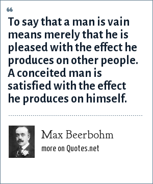 Max Beerbohm: To say that a man is vain means merely that he is pleased with the effect he produces on other people. A conceited man is satisfied with the effect he produces on himself.