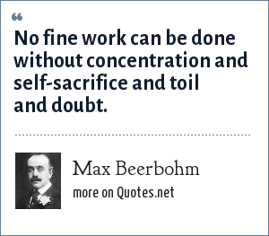 Max Beerbohm: No fine work can be done without concentration and self-sacrifice and toil and doubt.