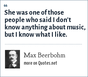Max Beerbohm: She was one of those people who said I don't know anything about music, but I know what I like.