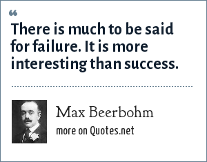 Max Beerbohm: There is much to be said for failure. It is more interesting than success.