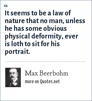 Max Beerbohm: It seems to be a law of nature that no man, unless he has some obvious physical deformity, ever is loth to sit for his portrait.