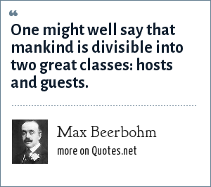 Max Beerbohm: One might well say that mankind is divisible into two great classes: hosts and guests.