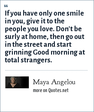 Maya Angelou: If you have only one smile in you, give it to the people you love. Don't be surly at home, then go out in the street and start grinning Good morning at total strangers.