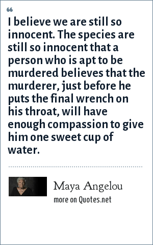 Maya Angelou: I believe we are still so innocent. The species are still so innocent that a person who is apt to be murdered believes that the murderer, just before he puts the final wrench on his throat, will have enough compassion to give him one sweet cup of water.