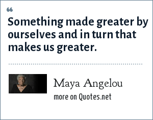 Maya Angelou: Something made greater by ourselves and in turn that makes us greater.