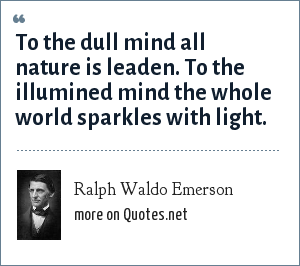 Ralph Waldo Emerson: To the dull mind all nature is leaden. To the illumined mind the whole world sparkles with light.