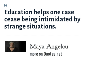 Maya Angelou: Education helps one case cease being intimidated by strange situations.