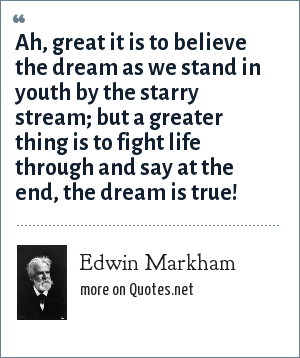 Edwin Markham: Ah, great it is to believe the dream as we stand in youth by the starry stream; but a greater thing is to fight life through and say at the end, the dream is true!