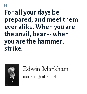 Edwin Markham: For all your days be prepared, and meet them ever alike. When you are the anvil, bear -- when you are the hammer, strike.