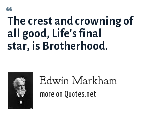 Edwin Markham: The crest and crowning of all good, Life's final star, is Brotherhood.