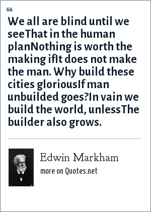 Edwin Markham: We all are blind until we seeThat in the human planNothing is worth the making ifIt does not make the man. Why build these cities gloriousIf man unbuilded goes?In vain we build the world, unlessThe builder also grows.