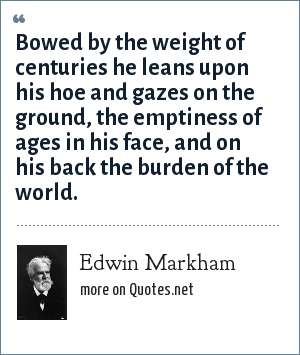 Edwin Markham: Bowed by the weight of centuries he leans upon his hoe and gazes on the ground, the emptiness of ages in his face, and on his back the burden of the world.