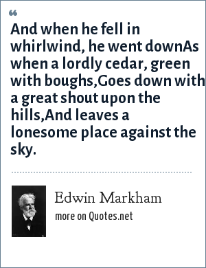 Edwin Markham: And when he fell in whirlwind, he went downAs when a lordly cedar, green with boughs,Goes down with a great shout upon the hills,And leaves a lonesome place against the sky.