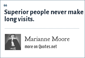 Marianne Moore: Superior people never make long visits.