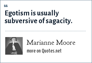 Marianne Moore: Egotism is usually subversive of sagacity.
