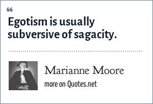 Marianne Moore: Egotism is usually subversive of sagacity.