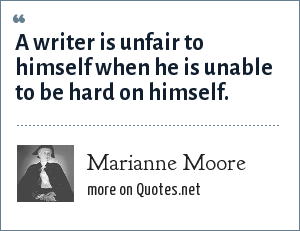 Marianne Moore: A writer is unfair to himself when he is unable to be hard on himself.