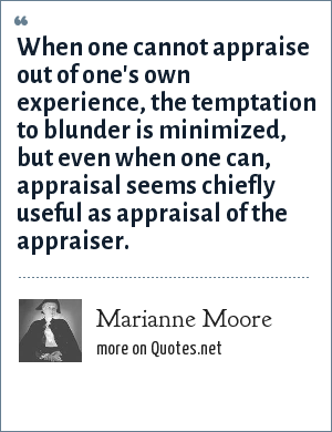 Marianne Moore: When one cannot appraise out of one's own experience, the temptation to blunder is minimized, but even when one can, appraisal seems chiefly useful as appraisal of the appraiser.