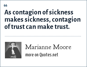 Marianne Moore: As contagion of sickness makes sickness, contagion of trust can make trust.