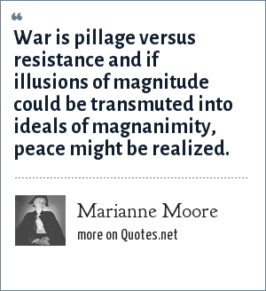 Marianne Moore: War is pillage versus resistance and if illusions of magnitude could be transmuted into ideals of magnanimity, peace might be realized.