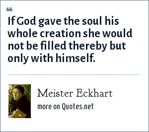 Meister Eckhart: If God gave the soul his whole creation she would not be filled thereby but only with himself.