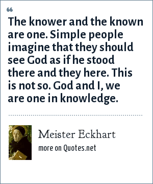 Meister Eckhart: The knower and the known are one. Simple people imagine that they should see God as if he stood there and they here. This is not so. God and I, we are one in knowledge.