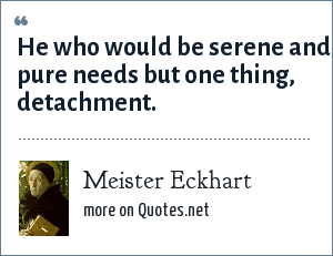 Meister Eckhart: He who would be serene and pure needs but one thing, detachment.