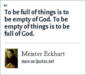 Meister Eckhart: To be full of things is to be empty of God. To be empty of things is to be full of God.