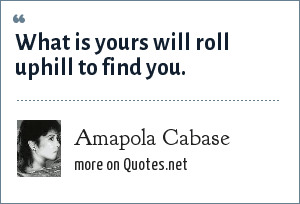 Amapola Cabase: What is yours will roll uphill to find you.