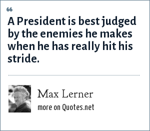 Max Lerner: A President is best judged by the enemies he makes when he has really hit his stride.