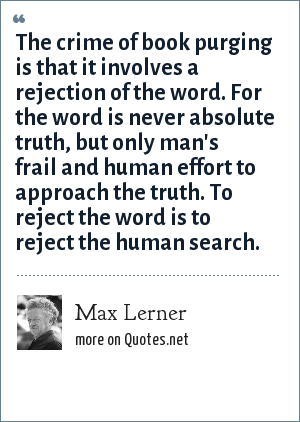 Max Lerner: The crime of book purging is that it involves a rejection of the word. For the word is never absolute truth, but only man's frail and human effort to approach the truth. To reject the word is to reject the human search.