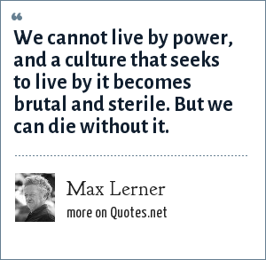 Max Lerner: We cannot live by power, and a culture that seeks to live by it becomes brutal and sterile. But we can die without it.