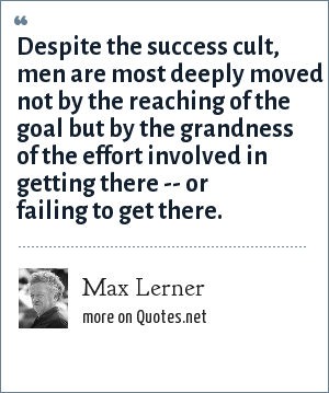 Max Lerner: Despite the success cult, men are most deeply moved not by the reaching of the goal but by the grandness of the effort involved in getting there -- or failing to get there.