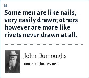 John Burroughs: Some men are like nails, very easily drawn; others however are more like rivets never drawn at all.