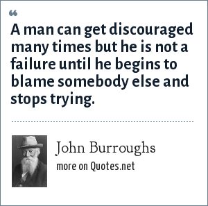 John Burroughs: A man can get discouraged many times but he is not a failure until he begins to blame somebody else and stops trying.
