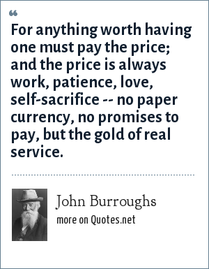 John Burroughs: For anything worth having one must pay the price; and the price is always work, patience, love, self-sacrifice -- no paper currency, no promises to pay, but the gold of real service.
