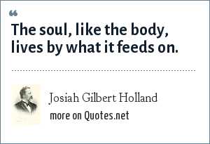 Josiah Gilbert Holland: The soul, like the body, lives by what it feeds on.
