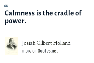 Josiah Gilbert Holland: Calmness is the cradle of power.