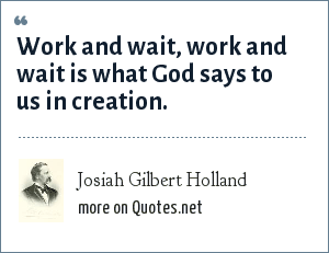 Josiah Gilbert Holland: Work and wait, work and wait is what God says to us in creation.