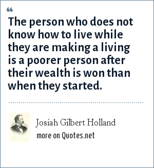 Josiah Gilbert Holland: The person who does not know how to live while they are making a living is a poorer person after their wealth is won than when they started.