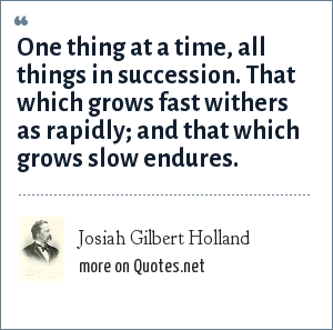 Josiah Gilbert Holland: One thing at a time, all things in succession. That which grows fast withers as rapidly; and that which grows slow endures.