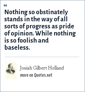 Josiah Gilbert Holland: Nothing so obstinately stands in the way of all sorts of progress as pride of opinion. While nothing is so foolish and baseless.
