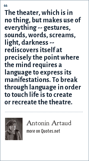 Antonin Artaud: The theater, which is in no thing, but makes use of everything -- gestures, sounds, words, screams, light, darkness -- rediscovers itself at precisely the point where the mind requires a language to express its manifestations. To break through language in order to touch life is to create or recreate the theatre.